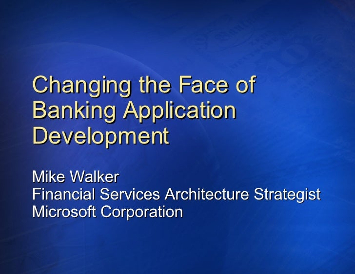 Changing the Face of Banking Application Development Mike Walker Financial Services Architecture Strategist Microsoft Corp...