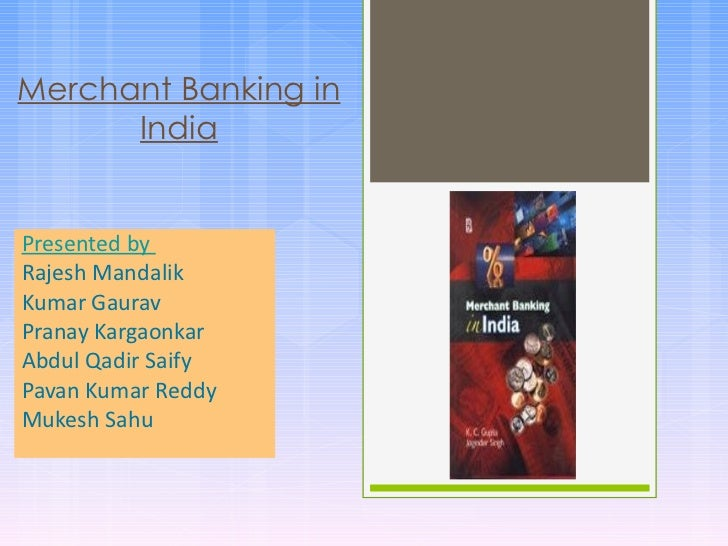 Merchant Banking in      IndiaPresented byRajesh MandalikKumar GauravPranay KargaonkarAbdul Qadir SaifyPavan Kumar ReddyMu...