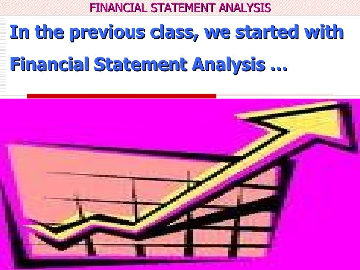 In the previous class, we started with Financial Statement Analysis …
