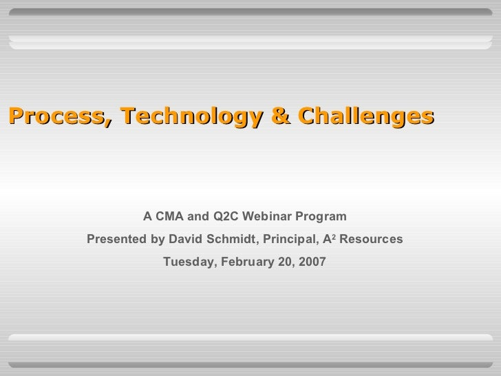 Process, Technology & Challenges   A CMA and Q2C Webinar Program Presented by David Schmidt, Principal, A 2  Resources Tue...