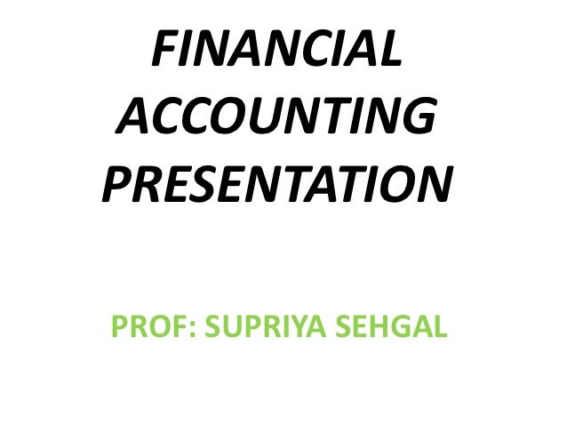 FINANCIAL ACCOUNTINGPRESENTATIONPROF: SUPRIYA SEHGAL