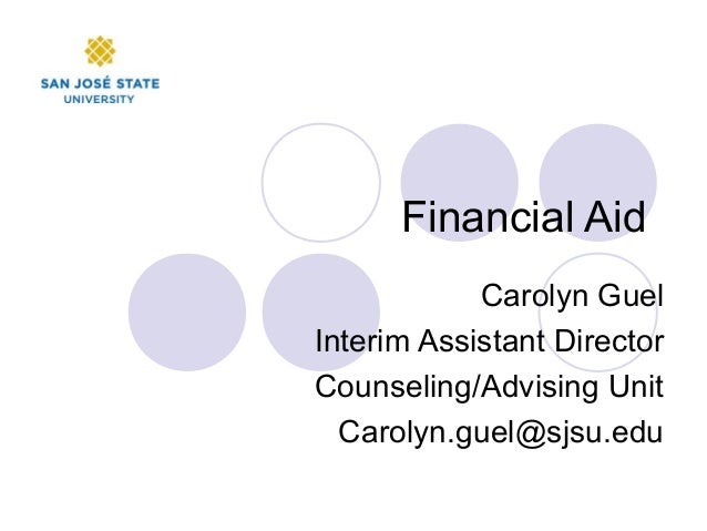 Financial Aid Carolyn Guel Interim Assistant Director Counseling/Advising Unit Carolyn.guel@sjsu.edu