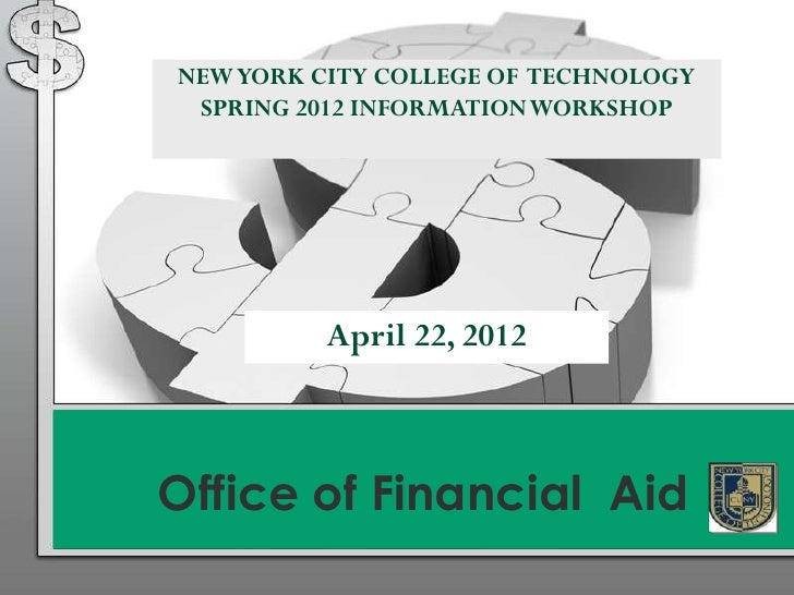 NEW YORK CITY COLLEGE OF TECHNOLOGY SPRING 2012 INFORMATION WORKSHOP          April 22, 2012Office of Financial Aid
