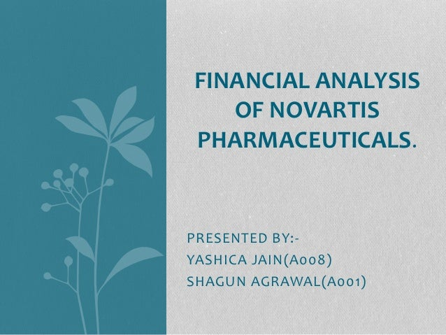 PRESENTED BY:- YASHICA JAIN(A008) SHAGUN AGRAWAL(A001) FINANCIAL ANALYSIS OF NOVARTIS PHARMACEUTICALS.