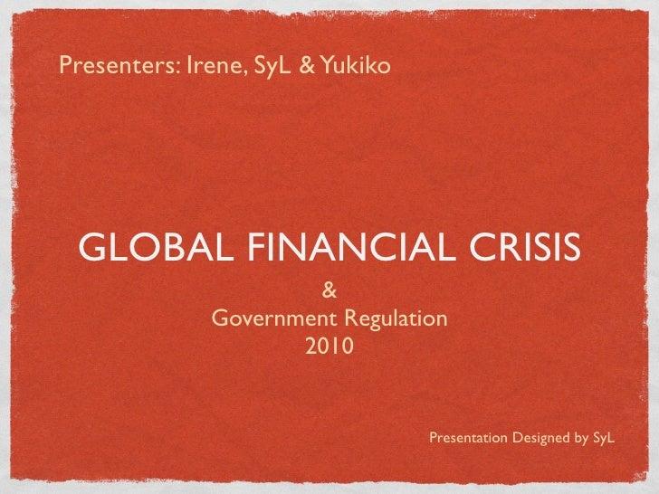 Presenters: Irene, SyL & Yukiko      GLOBAL FINANCIAL CRISIS                       &               Government Regulation  ...