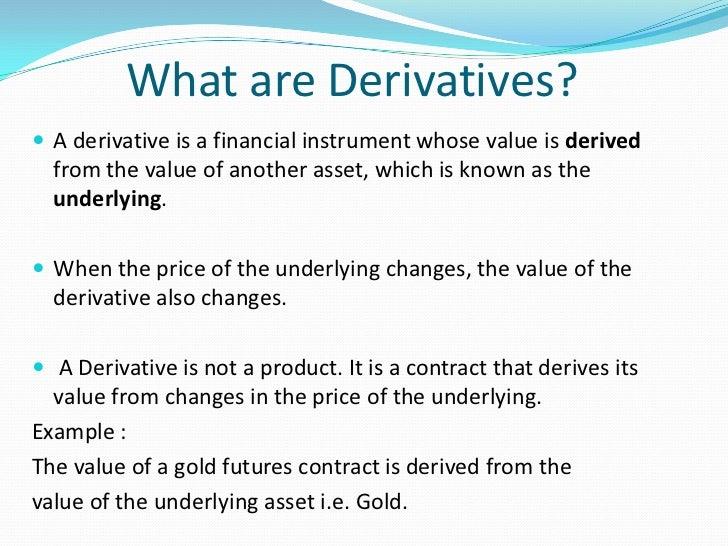 linkage between underlying assets and derivatives Derivatives are broadly categorized by the relationship between the underlying  asset and the derivative, the type of underlying asset, the market in which they.