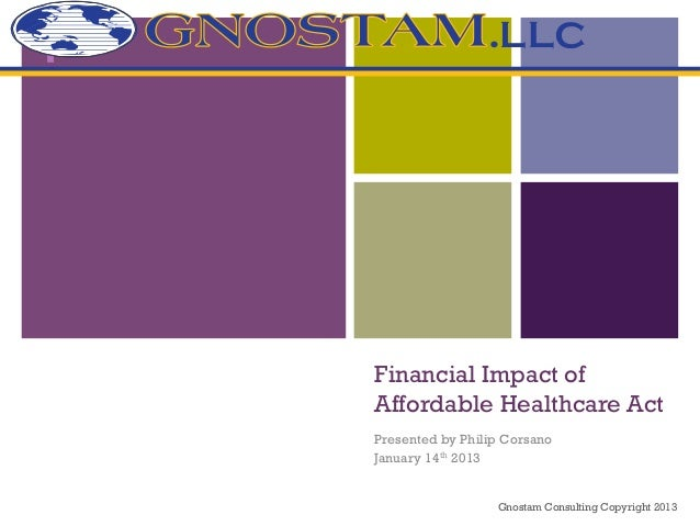 +    Financial Impact of    Affordable Healthcare Act    Presented by Philip Corsano    January 14th 2013                 ...