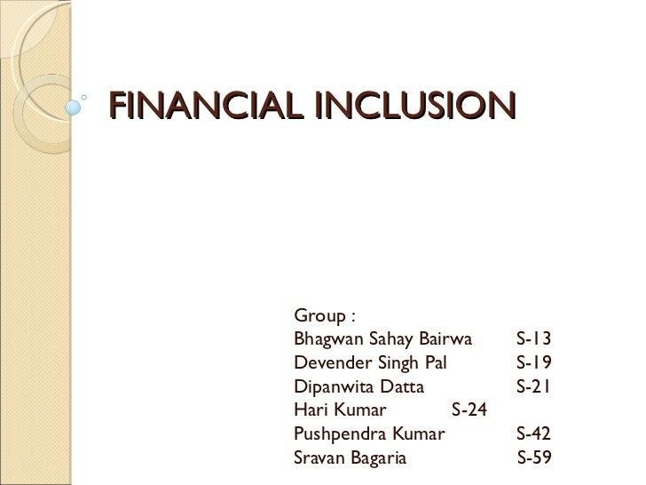 FINANCIAL INCLUSION Group : Bhagwan Sahay Bairwa S-13 Devender Singh Pal S-19 Dipanwita Datta S-21 Hari Kumar S-24 Pushpen...