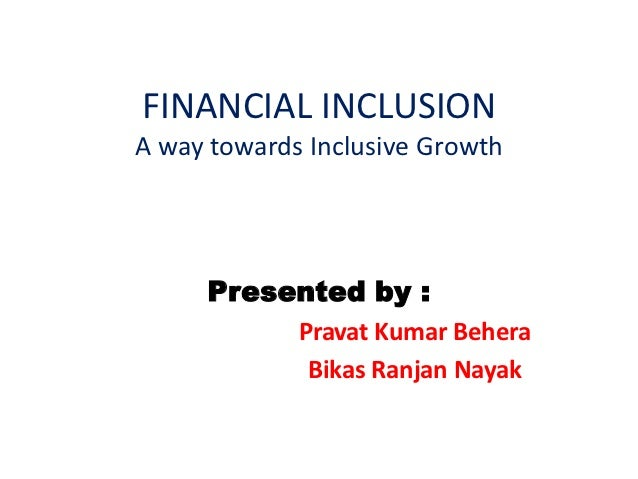 FINANCIAL INCLUSIONA way towards Inclusive Growth     Presented by :             Pravat Kumar Behera              Bikas Ra...
