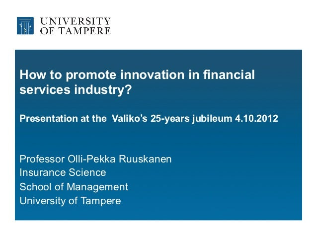 How to promote innovation in financialservices industry?Presentation at the Valiko's 25-years jubileum 4.10.2012Professor ...