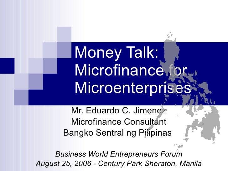 Money Talk: Microfinance for Microenterprises Mr. Eduardo C. Jimenez Microfinance Consultant Bangko Sentral ng Pilipinas  ...