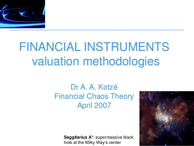 FINANCIAL INSTRUMENTS valuation methodologies Dr A. A. Kotzé Financial Chaos Theory April 2007 Saggitarius A*: supermassiv...