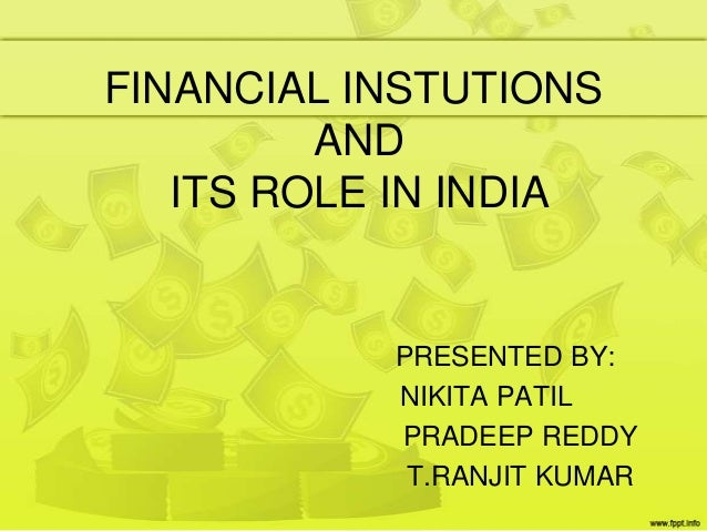 FINANCIAL INSTUTIONS AND ITS ROLE IN INDIA PRESENTED BY: NIKITA PATIL PRADEEP REDDY T.RANJIT KUMAR