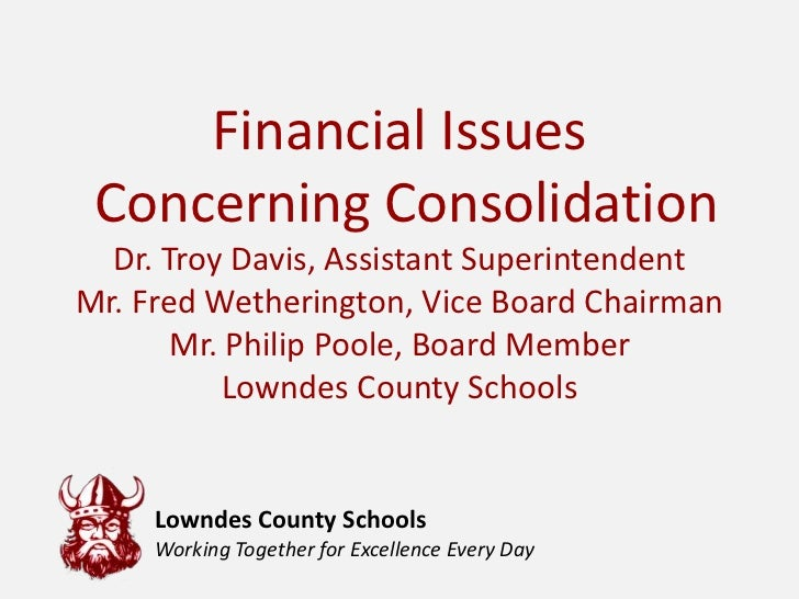Financial Issues Concerning Consolidation  Dr. Troy Davis, Assistant SuperintendentMr. Fred Wetherington, Vice Board Chair...