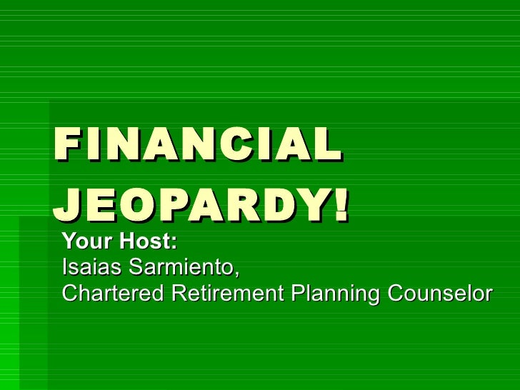 FINANCIAL JEOPARDY! Your Host:  Isaias Sarmiento, Chartered Retirement Planning Counselor