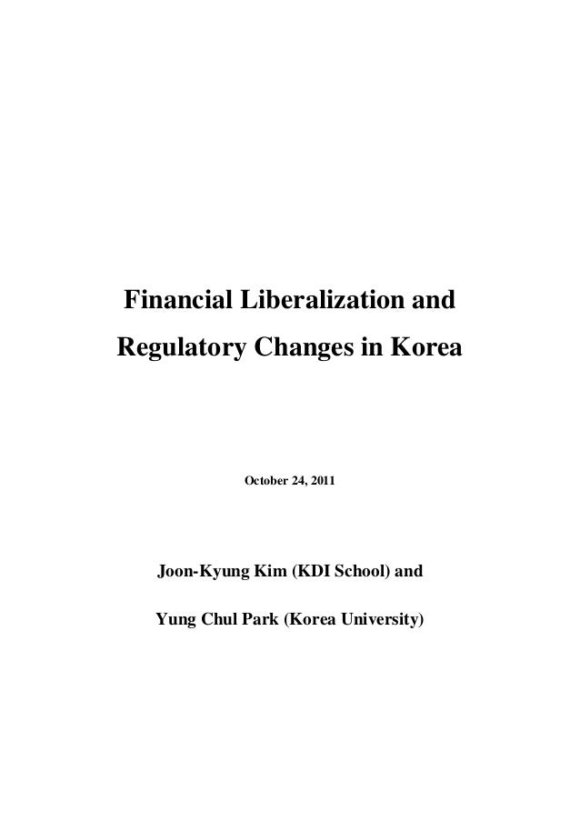 0Financial Liberalization andRegulatory Changes in KoreaOctober 24, 2011Joon-Kyung Kim (KDI School) andYung Chul Park (Kor...