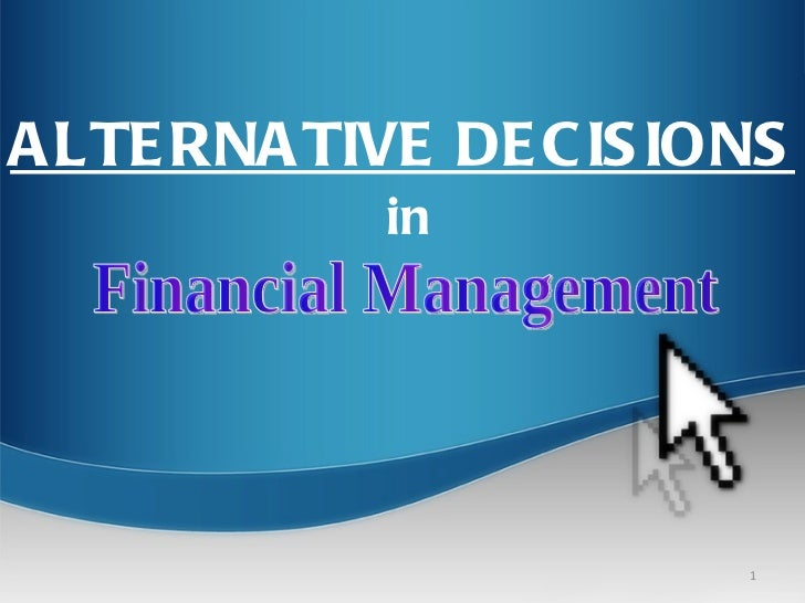 Financial Management ALTERNATIVE DECISIONS in