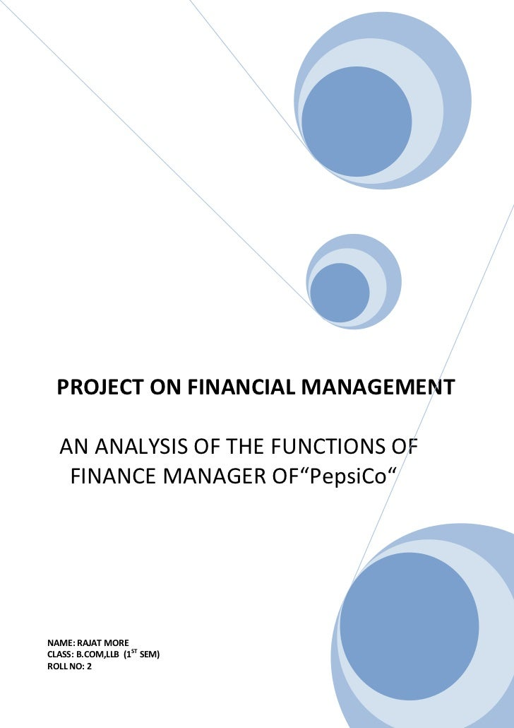 "PROJECT ON FINANCIAL MANAGEMENT  AN ANALYSIS OF THE FUNCTIONS OF   FINANCE MANAGER OF""PepsiCo""NAME: RAJAT MORECLASS: B.COM..."