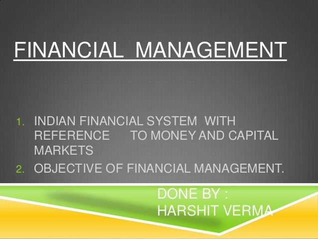 FINANCIAL MANAGEMENT  1. INDIAN FINANCIAL SYSTEM WITH  REFERENCE TO MONEY AND CAPITAL MARKETS 2. OBJECTIVE OF FINANCIAL MA...