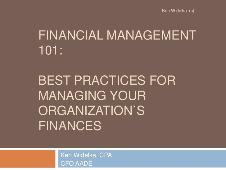 Financial management 101: Best practices for managing your organization`s finances<br />Ken Widelka, CPA<br />CFO AADE<br ...