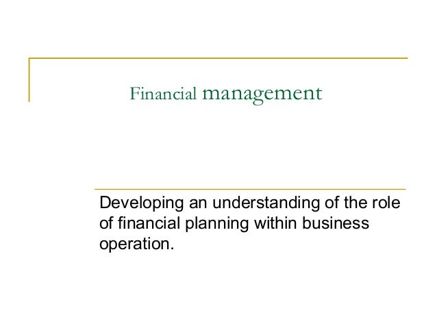 Financial management Developing an understanding of the role of financial planning within business operation.
