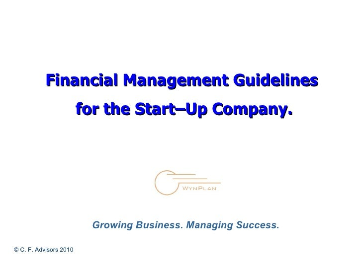 Financial Management Guidelines  for the Start–Up Company. © C. F. Advisors 2010 Growing Business. Managing Success.
