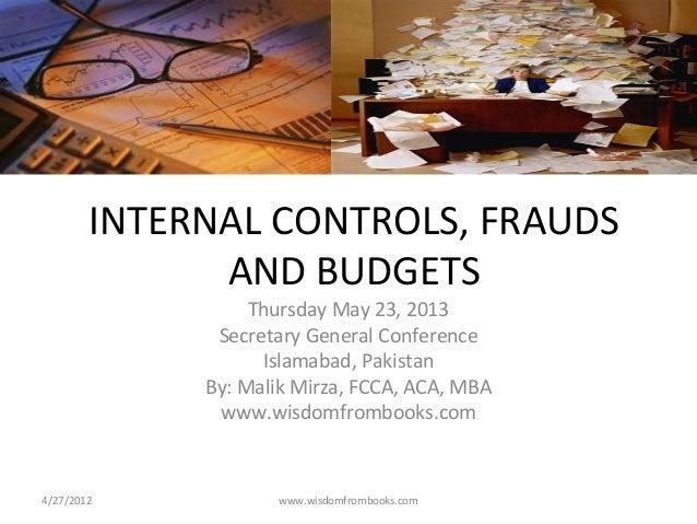 INTERNAL CONTROLS, FRAUDSAND BUDGETSThursday May 23, 2013Secretary General ConferenceIslamabad, PakistanBy: Malik Mirza, F...