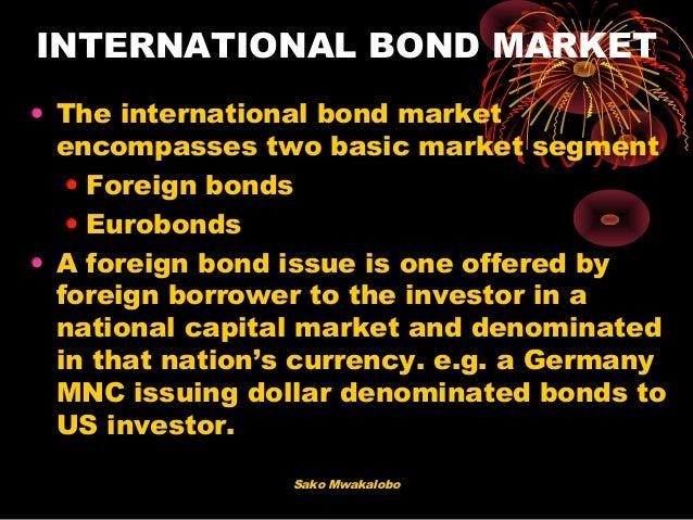 Sako Mwakalobo INTERNATIONAL BOND MARKET • The international bond market encompasses two basic market segment • Foreign bo...