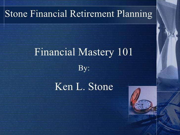 Stone Financial Retirement Planning Financial Mastery 101 By: Ken L. Stone