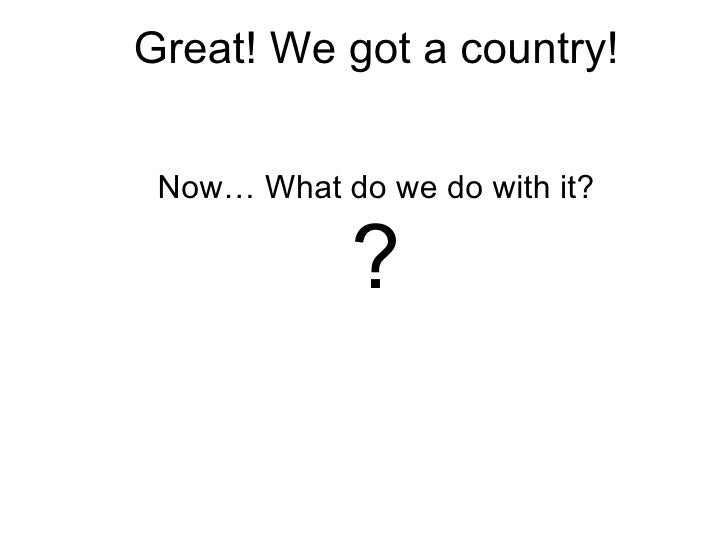 Great! We got a country! Now… What do we do with it?            ?