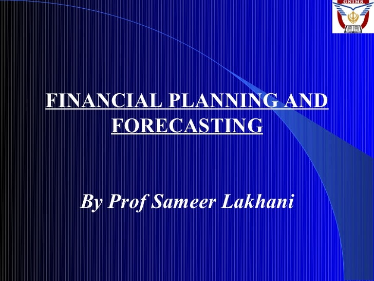 FINANCIAL PLANNING AND     FORECASTING  By Prof Sameer Lakhani