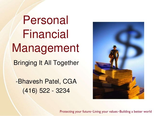 Personal Financial Management Bringing It All Together -Bhavesh Patel, CGA (416) 522 - 3234