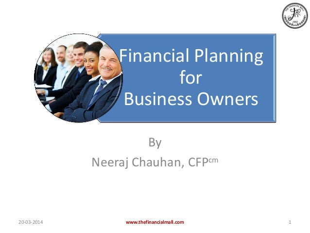 Financial Planning for Business Owners By Neeraj Chauhan, CFPcm 20-03-2014 www.thefinancialmall.com 1