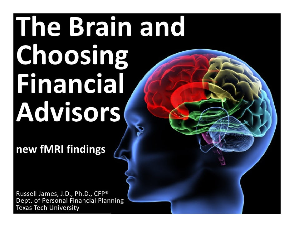 The Brain andChoosing Financial Advisorsnew fMRI findingsRussell James, J.D., Ph.D., CFP®Dept. of Personal Financial Plann...