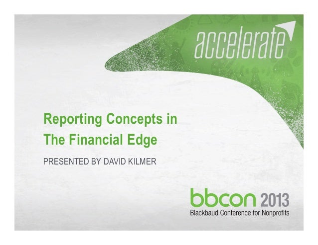 10/02/2013 #bbcon 1 Reporting Concepts in The Financial Edge PRESENTED BY DAVID KILMER