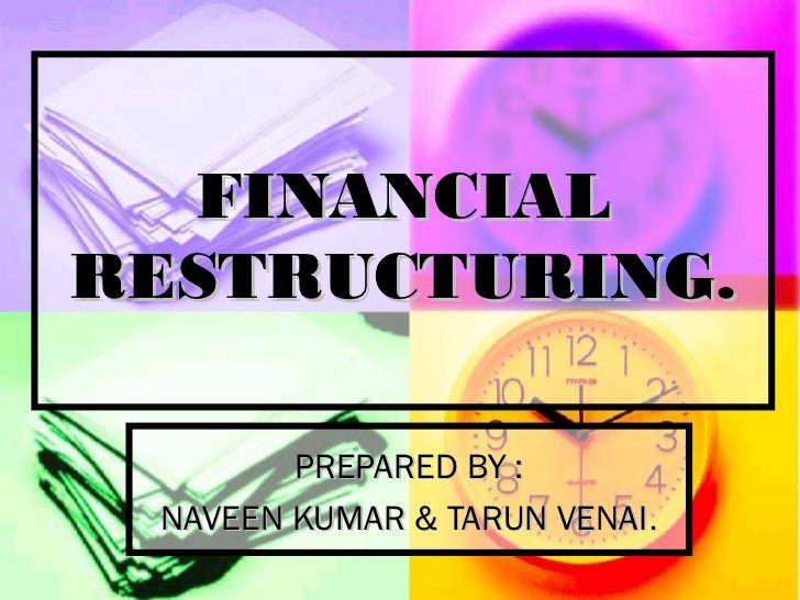 FINANCIALRESTRUCTURING.        PREPARED BY : NAVEEN KUMAR & TARUN VENAI.