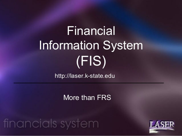 Financial Information System  (FIS) http://laser.k-state.edu  More than FRS