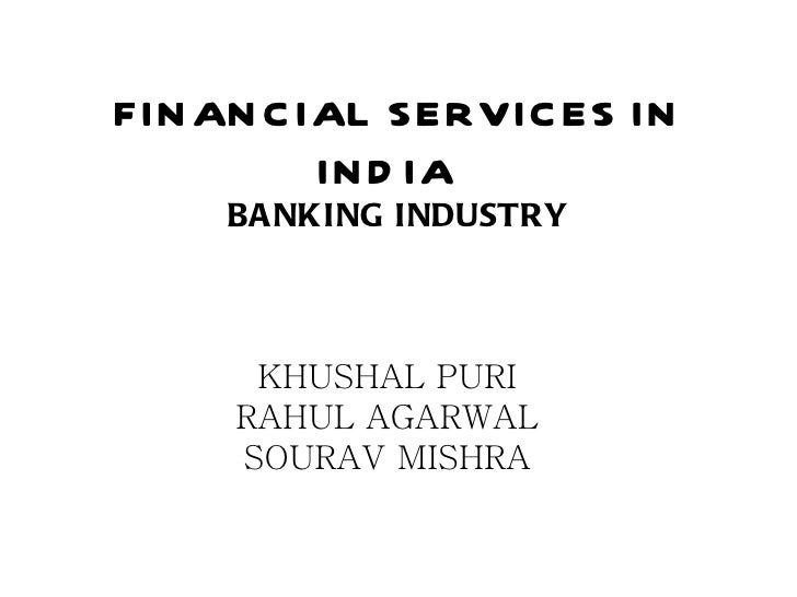 FINANCIAL SERVICES IN INDIA  BANKING INDUSTRY KHUSHAL PURI RAHUL AGARWAL SOURAV MISHRA