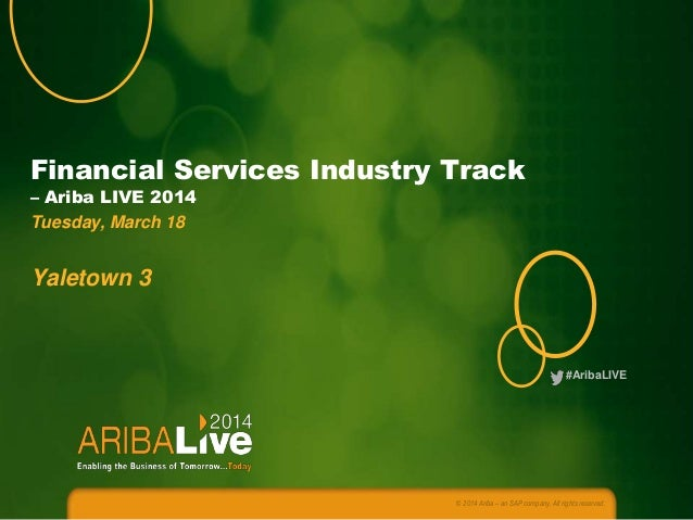#AribaLIVE Financial Services Industry Track – Ariba LIVE 2014 Tuesday, March 18 Yaletown 3 © 2014 Ariba – an SAP company....