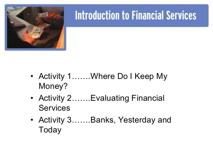 • Activity 1…….Where Do I Keep My  Money?• Activity 2…….Evaluating Financial  Services• Activity 3…….Banks, Yesterday and ...