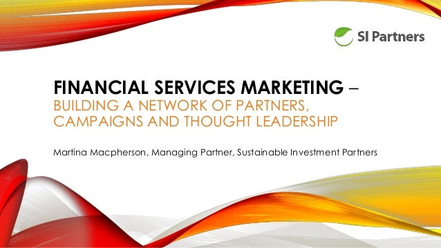 FINANCIAL SERVICES MARKETING – BUILDING A NETWORK OF PARTNERS, CAMPAIGNS AND THOUGHT LEADERSHIP Martina Macpherson, Managi...