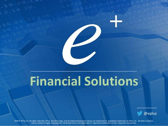 Financial Solutions @eplus ©2013 ePlus inc. All rights reserved. ePlus, the ePlus logo, and all referenced product names a...