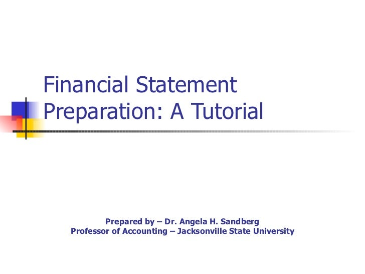 Financial Statement Preparation: A Tutorial Prepared by – Dr. Angela H. Sandberg Professor of Accounting – Jacksonville St...