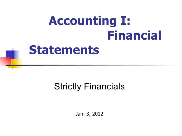 Accounting I:  Financial Statements <ul><ul><ul><ul><ul><li>Strictly Financials </li></ul></ul></ul></ul></ul><ul><ul><ul>...
