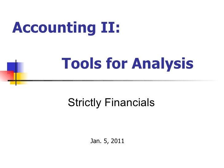 Accounting II:  Tools for Analysis <ul><ul><ul><ul><ul><li>Strictly Financials </li></ul></ul></ul></ul></ul><ul><ul><ul><...