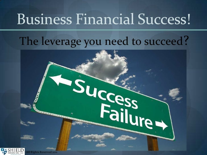 Business Financial Success! The leverage you need to succeed? All Rights Reserved 2011