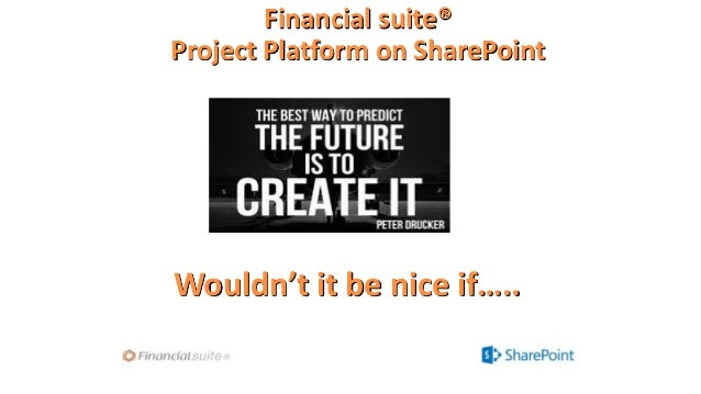 Financial suite® Project Platform on SharePoint  Wouldn't it be nice if…..