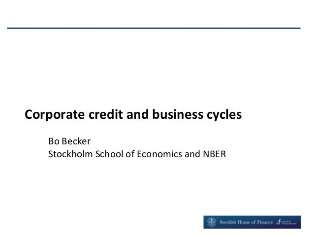 Corporate credit and business cycles Bo Becker Stockholm School of Economics and NBER