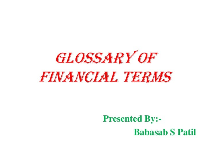 Glossary ofFinancial Terms       Presented By:-              Babasab S Patil