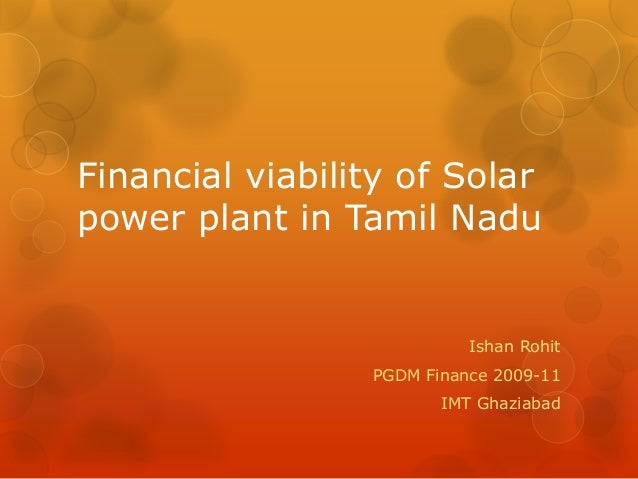 Financial viability of Solar power plant in Tamil Nadu Ishan Rohit PGDM Finance 2009-11 IMT Ghaziabad
